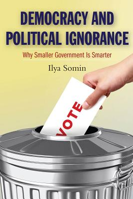 Democracy and Political Ignorance: Why Smaller Government Is Smarter, Somin, Ilya