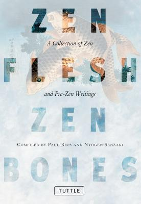 Zen Flesh Zen Bones: A Collection of Zen and Pre-Zen Writings