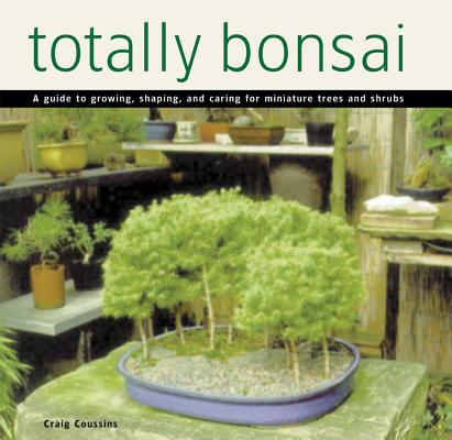 Image for Totally Bonsai: A Guide to Growing, Shaping, and Caring for Miniature Trees and Shrubs