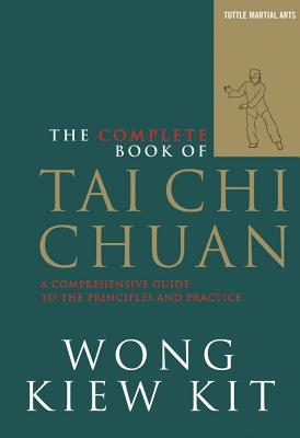 The Complete Book of Tai Chi Chuan: A Comprehensive Guide to the Principles and Practice, Kit, Wong Kiew