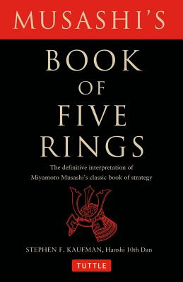 Musashis Book of Five Rings : The Definitive Interpretation of Miyamoto Musashis Classic Book of Strategy, STEPHEN F. KAUFMAN, MUSASHI MIYAMOTO