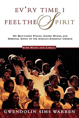Ev'ry Time I Feel the Spirit: 101 Best-Loved Psalms, Gospel Hymns & Spiritual Songs of the African-American Church, Warren, Gwendolin Sims