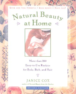 Natural Beauty at Home: More Than 250 Easy-to-Use Recipes for Body, Bath, and Hair, Cox, Janice