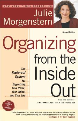 Organizing from the Inside Out, second edition: The Foolproof System For Organizing Your Home, Your Office and Your Life, JULIE MORGENSTERN
