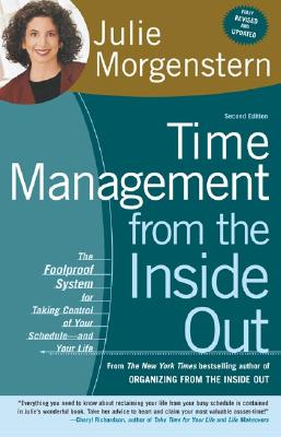 Time Management from the Inside Out, second edition: The Foolproof System for Taking Control of Your Schedule--and Your Life, Julie Morgenstern