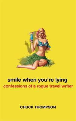Smile When You're Lying: Confessions of a Rogue Travel Writer, Chuck Thompson