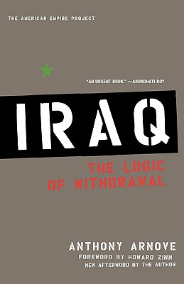 Iraq: The Logic of Withdrawal (American Empire Project), Arnove, Anthony