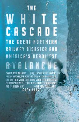 The White Cascade: The Great Northern Railway Disaster and America's Deadliest Avalanche, Krist, Gary