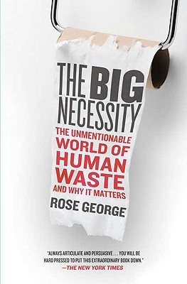 The Big Necessity: The Unmentionable World of Human Waste and Why It Matters, George, Rose