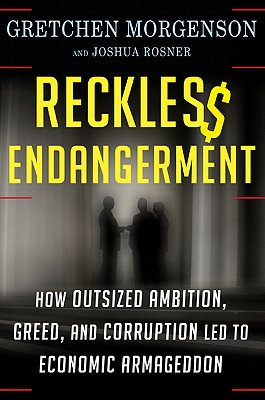 Reckless Endangerment: How Outsized Ambition, Greed, and Corruption Led to Economic Armageddon, Gretchen Morgenson, Joshua Rosner