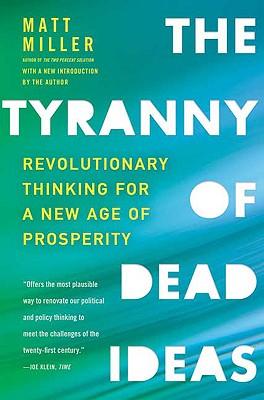 The Tyranny of Dead Ideas: Revolutionary Thinking for a New Age of Prosperity, Miller, Matt