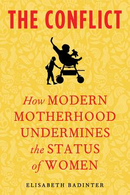 CONFLICT, THE HOW MODERN MOTHERHOOD UNDERMINES THE STATUS OF WOMEN, BADINTER, ELISABETH