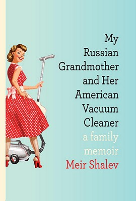 My Russian Grandmother and Her American Vacuum Cleaner: A Family Memoir, Shalev, Meir