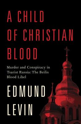 A Child of Christian Blood: Murder and Conspiracy in Tsarist Russia: The Beilis Blood Libel, LEVIN, Edmund