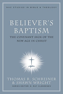 Believer's Baptism: Sign of the New Covenant in Christ (Nac Studies in Bible & Theology), Thomas Schreiner
