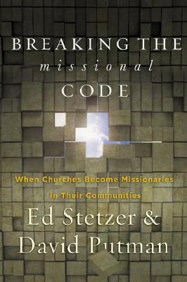 Breaking the Missional Code : When Churches Become Missionaries in Their Communities, ED STETZER, DAVID PUTMAN