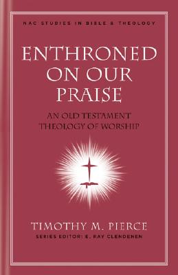 Enthroned on Our Praise: An Old Testament Theology of Worship (New American Commentary Studies in Bible & Theology), Timothy M. Pierce