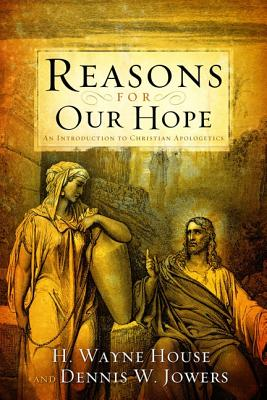 Reasons for Our Hope: An Introduction to Christian Apologetics, House, H. Wayne; Jowers, Dennis W.