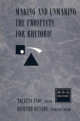 Making and Unmaking the Prospects for Rhetoric: Selected Papers From the 1996 Rhetoric Society of America Conference, Routledge