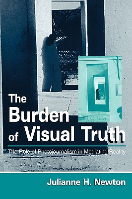 The Burden of Visual Truth: The Role of Photojournalism in Mediating Reality (Routledge Communication Series), Julianne H. Newton