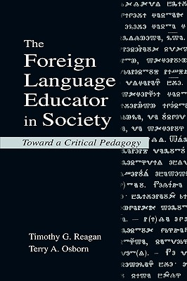 The Foreign Language Educator in Society: Toward A Critical Pedagogy, Reagan, Timothy G.; Osborn, Terry A.