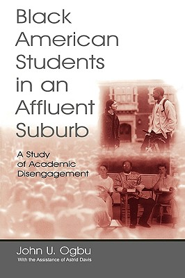 Black American Students in An Affluent Suburb: A Study of Academic Disengagement (Sociocultural, Political, and Historical Studies in Education), Ogbu, John U.; Davis, With the Assist