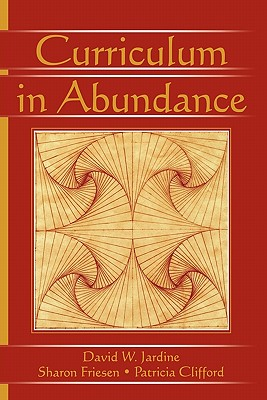 Curriculum in Abundance (Studies in Curriculum Theory Series), Jardine, David W.; Friesen, Sharon; Clifford, Patricia