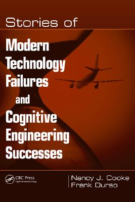 Stories of Modern Technology Failures and Cognitive Engineering Successes, Cooke, Nancy J.; Durso, Frank