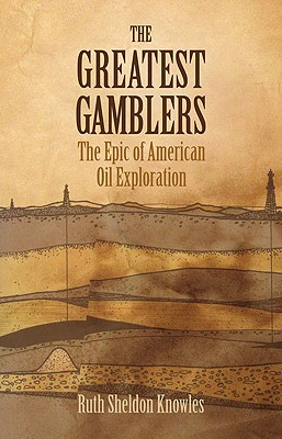 The Greatest Gamblers: The Epic of American Oil Exploration, Knowles, Ruth Sheldon