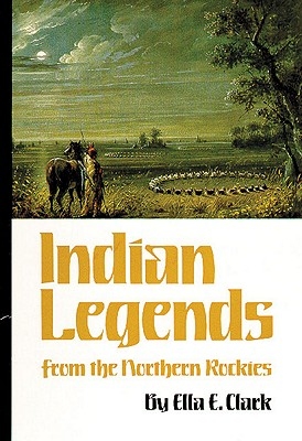 Indian Legends from the Northern Rockies (The Civilization of the American Indian Series), Clark, Ella E.