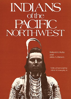 Indians of the Pacific Northwest: A History (The Civilization of the American Indian Series), Robert H. Ruby; John A. Brown