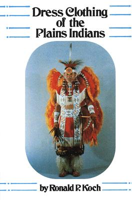 Dress Clothing of the Plains Indians (The Civilization of the American Indian Series), Koch, Ronald P.