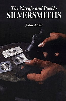 The Navajo and Pueblo Silversmiths (The Civilization of the American Indian Series), Adair, John
