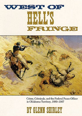 West of Hell's Fringe: Crime, Criminals, and the Federal Peace Officer in Oklahoma Territory, 1889 � 1907, Shirley, Glenn