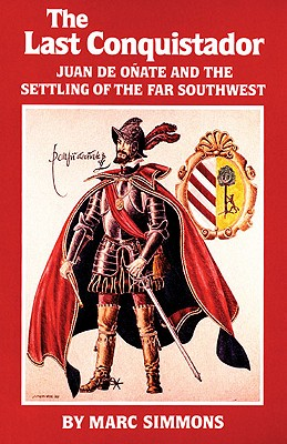 The Last Conquistador: Juan de Onate and the Settling of the Far Southwest (The Oklahoma Western Biographies), Simmons, Marc