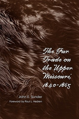 Fur Trade on the Upper Missouri, 1840–1865, Sunder, John E.