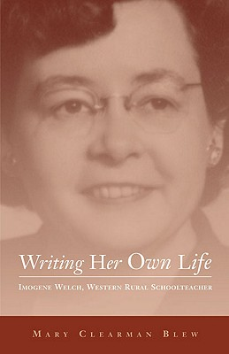 Image for Writing Her Own Life: Imogene Welch, Western Rural Schoolteacher (Volume 14) (Literature of the American West Series)
