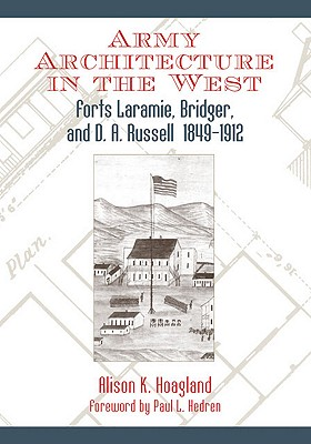 Army Architecture in the West: Forts Laramie, Bridger, and D. A. Russell, 1849?1912, Alison K. Hoagland