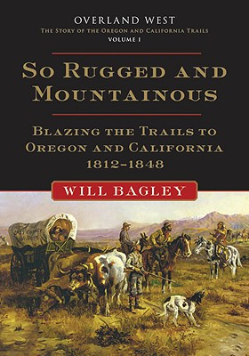 Image for So Rugged and Mountainous: Blazing the Trails to Oregon and California, 1812-1848 (Overland West)