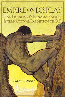 Empire on Display: San Francisco's Panama-Pacific International Exposition of 1915, Moore, Sarah J.