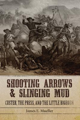 Shooting Arrows and Slinging Mud: Custer, the Press, and the Little Bighorn, Mueller, James E.