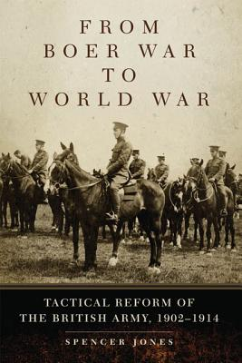 From Boer War to World War: Tactical Reform of the British Army, 1902�1914 (Campaigns and Commanders Series), Jones, Spencer