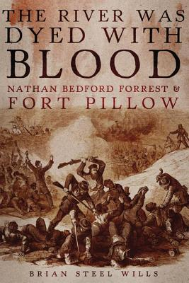 The River Was Dyed with Blood: Nathan Bedford Forrest and Fort Pillow, Wills Ph.D., Brian Steel
