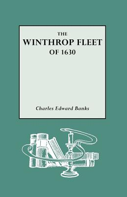 The Winthrop Fleet of 1630: An Account of the Vessels, the Voyage, the Passengers and Their English Homes from Original Authorities, Charles Edward Banks