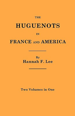 The Huguenots in France and America. Two Volumes in One, Hannah Farnham Sawyer Lee