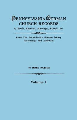 Pennsylvania German Church Records of Births, Baptisms, Marriages, Burials, Etc. From the Pennsylvania German Society, Proceedings and Addresses. In Three Volumes. Volume I, Pennsylvania German Society