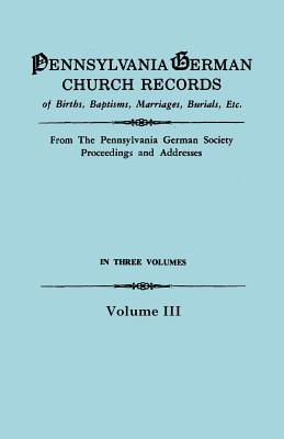 Image for Pennsylvania German Church Records, Volume III: Births, Baptisms, Marriages, Burials, Etc. from the Pennsylvania German Society Proceedings and Addresses. With an introduction by Don Yoder
