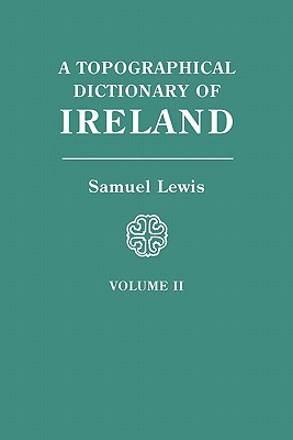 A Topographical Dictionary of Ireland: Comprising the Several Counties, Cities, Boroughs, Corporate, Market, and Post towns, Parishes, and Villages . . .  Volume II, Lewis, Samuel