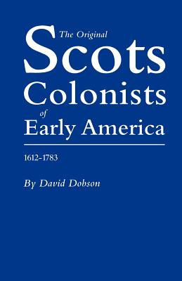 The Original Scots Colonists of Early America, 1612-1783, David Dobson