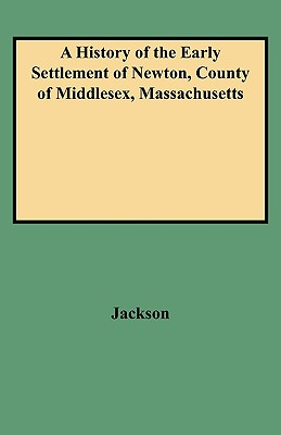 Image for A History of the Early Settlement of Newton, County of Middlesex, Massachusetts